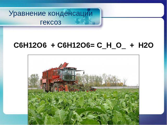 Уравнение конденсации гексоз С6Н12О6+ С6Н12О6= С_Н_О_+Н2О