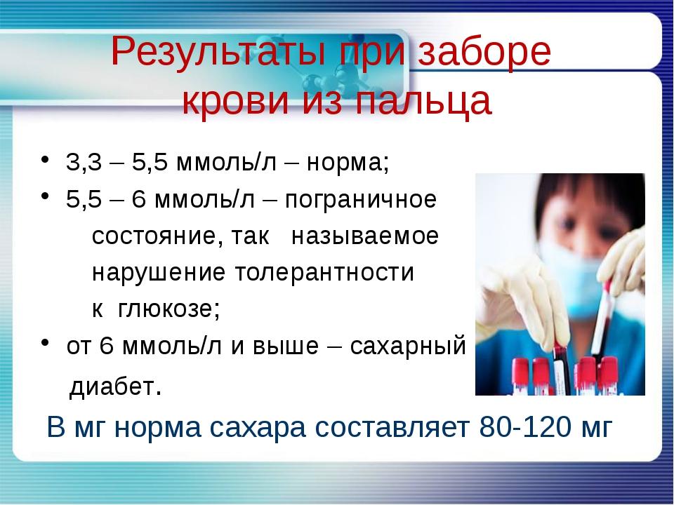 Результаты при заборе крови из пальца 3,3 – 5,5 ммоль/л – норма; 5,5 – 6 ммо...