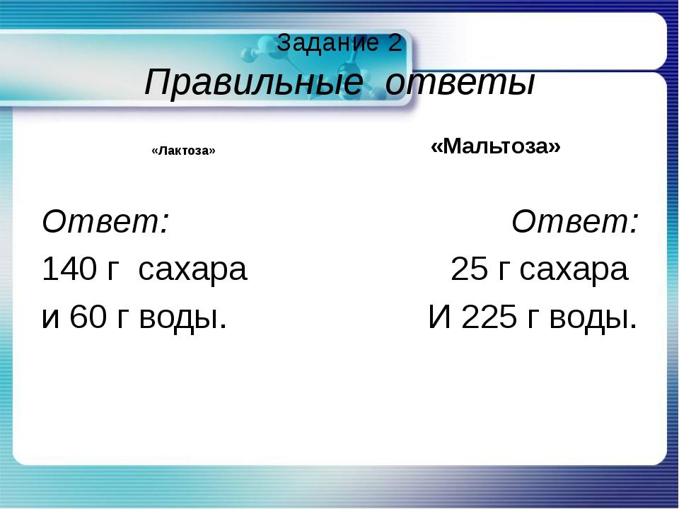 Задание 2 Правильные ответы «Лактоза» Ответ: 140 г сахара и 60 г воды. «Мальт...