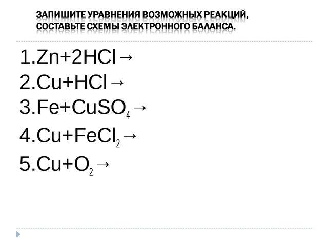 1.Zn+2HCl→ 2.Сu+HCl→ 3.Fe+CuSO4→ 4.Cu+FeCl2→ 5.Cu+O2→