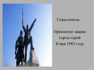 Севастополь Присвоено звание город-герой 8 мая 1965 году
