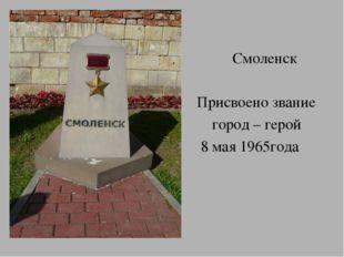 Смоленск Присвоено звание город – герой 8 мая 1965года