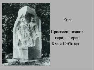 Киев Присвоено звание город – герой 8 мая 1965года
