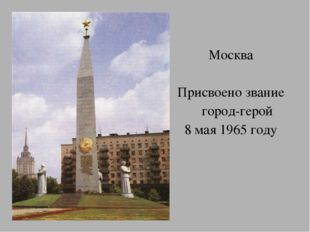 Москва Присвоено звание город-герой 8 мая 1965 году