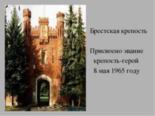 Брестская крепость Присвоено звание крепость-герой 8 мая 1965 году