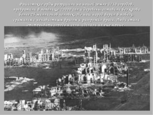 Фашистские орды разрушили на нашей земле 1710 городов, превратили в пепелище