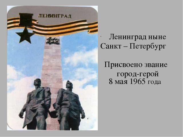 Ленинград ныне Санкт – Петербург Присвоено звание город-герой 8 мая 1965 года