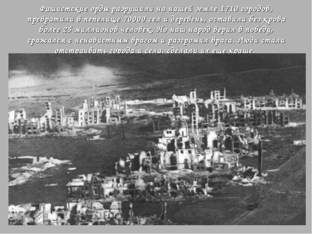 Фашистские орды разрушили на нашей земле 1710 городов, превратили в пепелище...