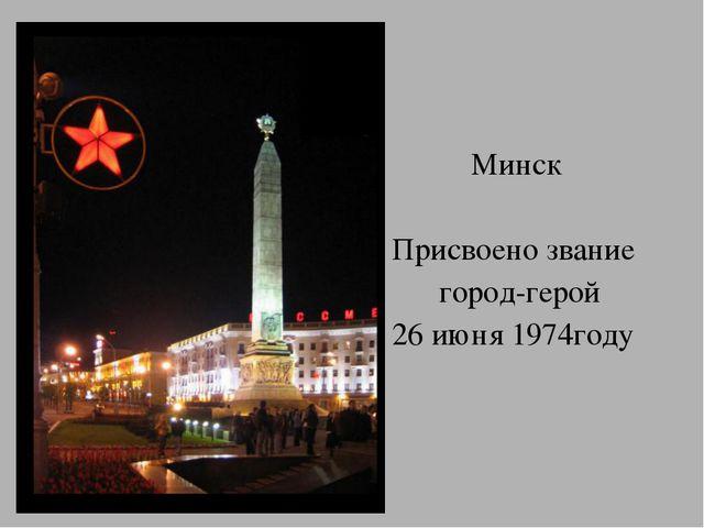 Минск Присвоено звание город-герой 26 июня 1974году