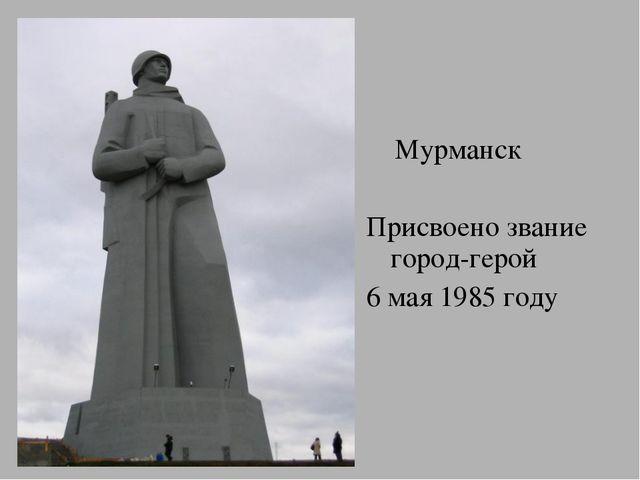 Мурманск Присвоено звание город-герой 6 мая 1985 году