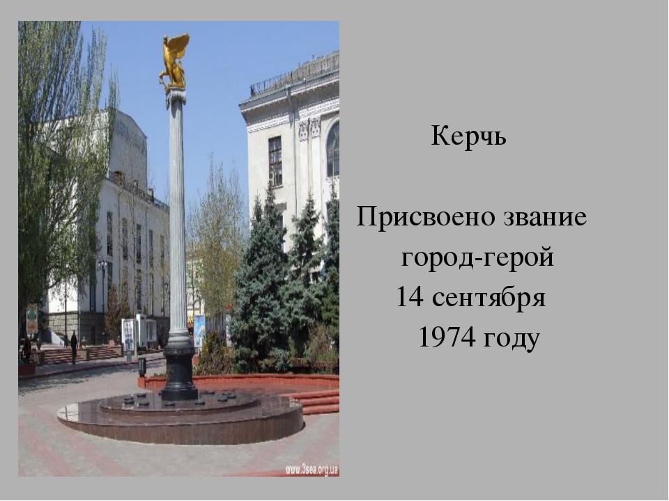 Керчь Присвоено звание город-герой 14 сентября 1974 году