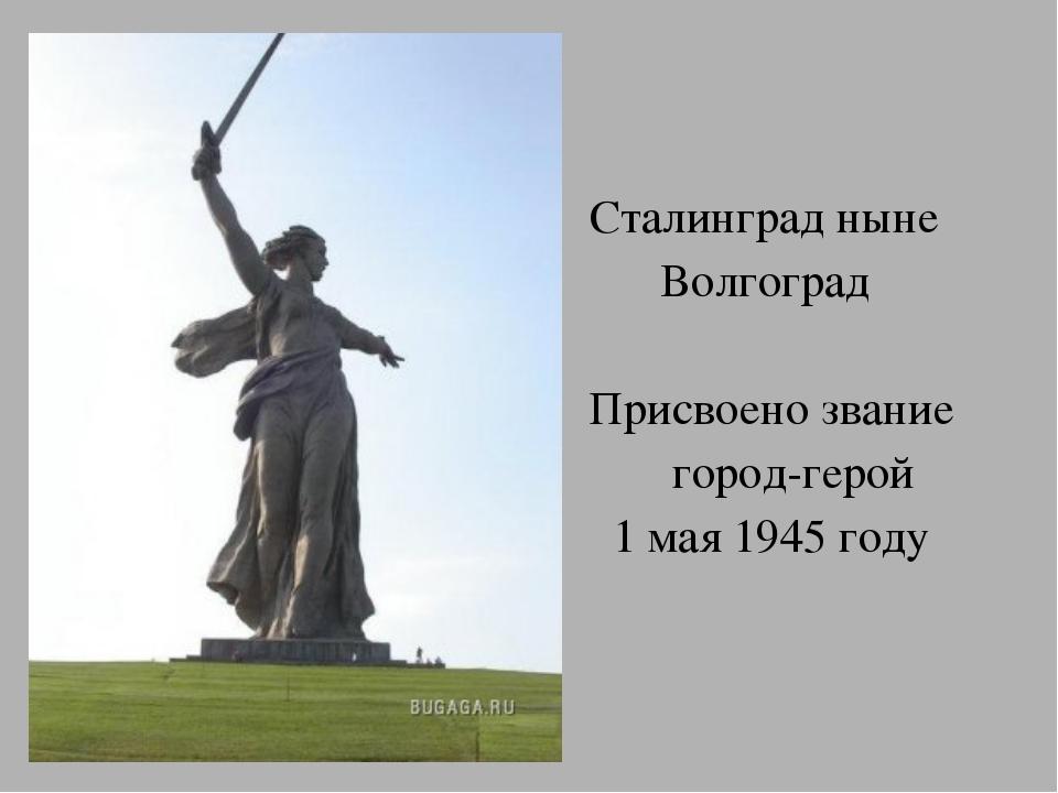 Сталинград ныне Волгоград Присвоено звание город-герой 1 мая 1945 году