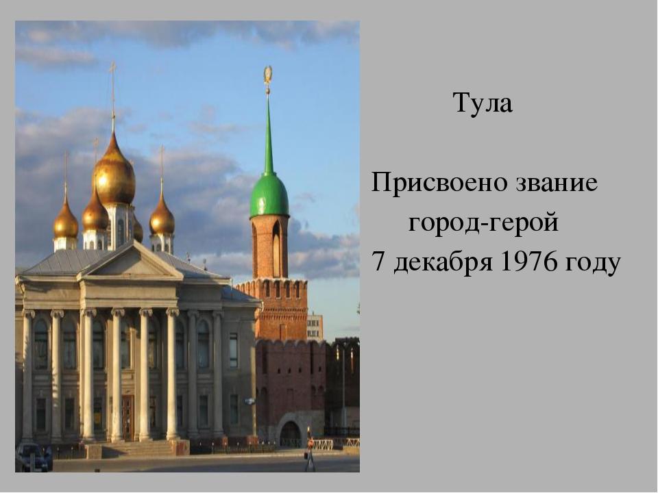 Тула Присвоено звание город-герой 7 декабря 1976 году