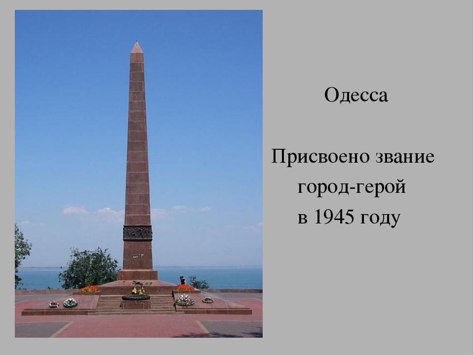 Одесса Присвоено звание город-герой в 1945 году