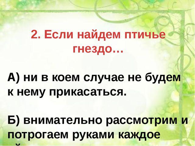 2. Если найдем птичье гнездо… А) ни в коем случае не будем к нему прикасаться...