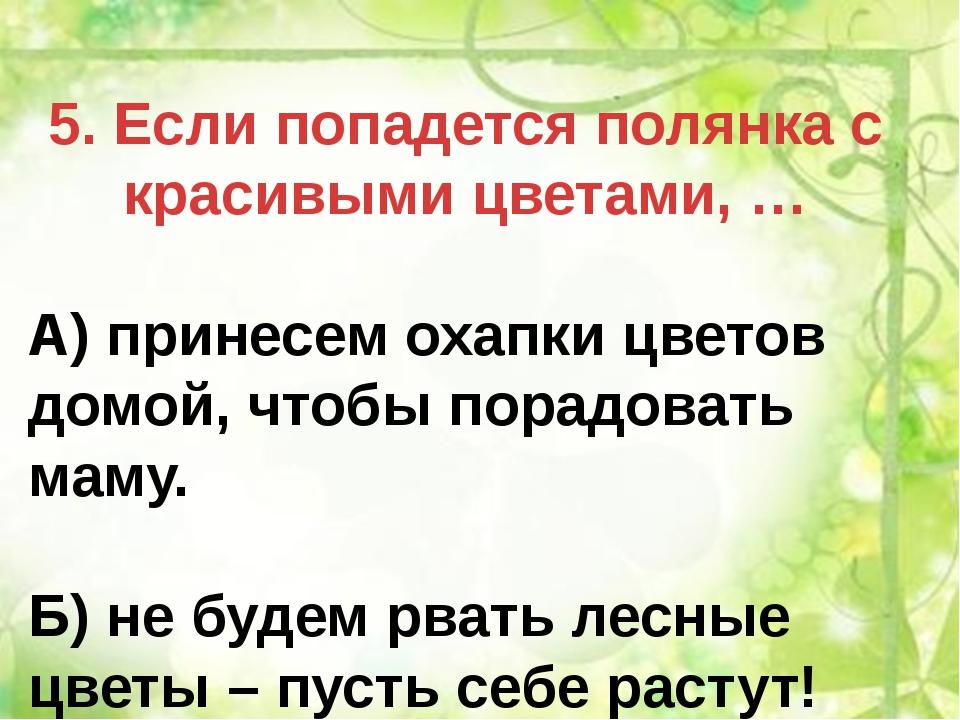 5. Если попадется полянка с красивыми цветами, … А) принесем охапки цветов до...