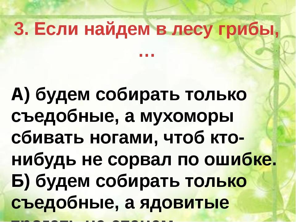 3. Если найдем в лесу грибы, … А) будем собирать только съедобные, а мухоморы...