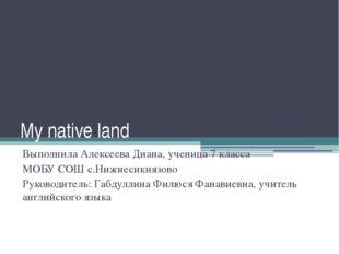 My native land Выполнила Алексеева Диана, ученица 7 класса МОБУ СОШ с.Нижнеси