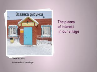 The places of interest in our village There is a shop in the centre of the vi