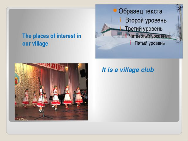 It is a village club The places of interest in our village