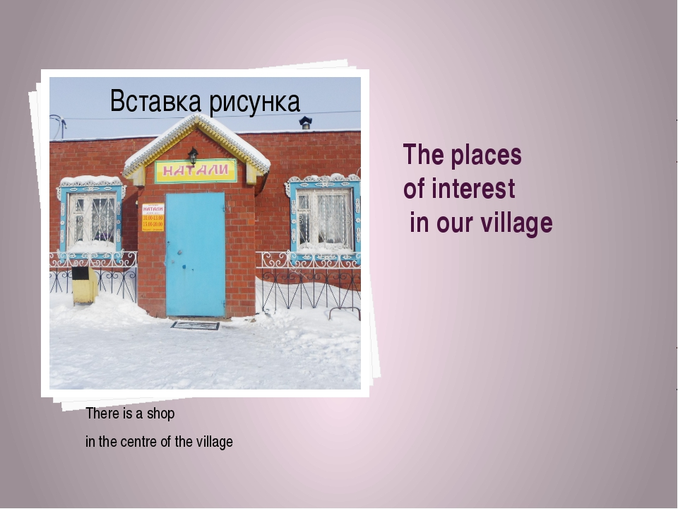 The places of interest in our village There is a shop in the centre of the vi...