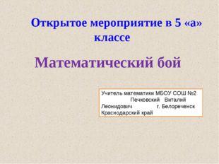 Открытое мероприятие в 5 «а» классе Математический бой Учитель математики МБ