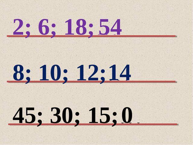 2; 6; 18;… 8; 10; 12;… 45; 30; 15;… 54 14 0