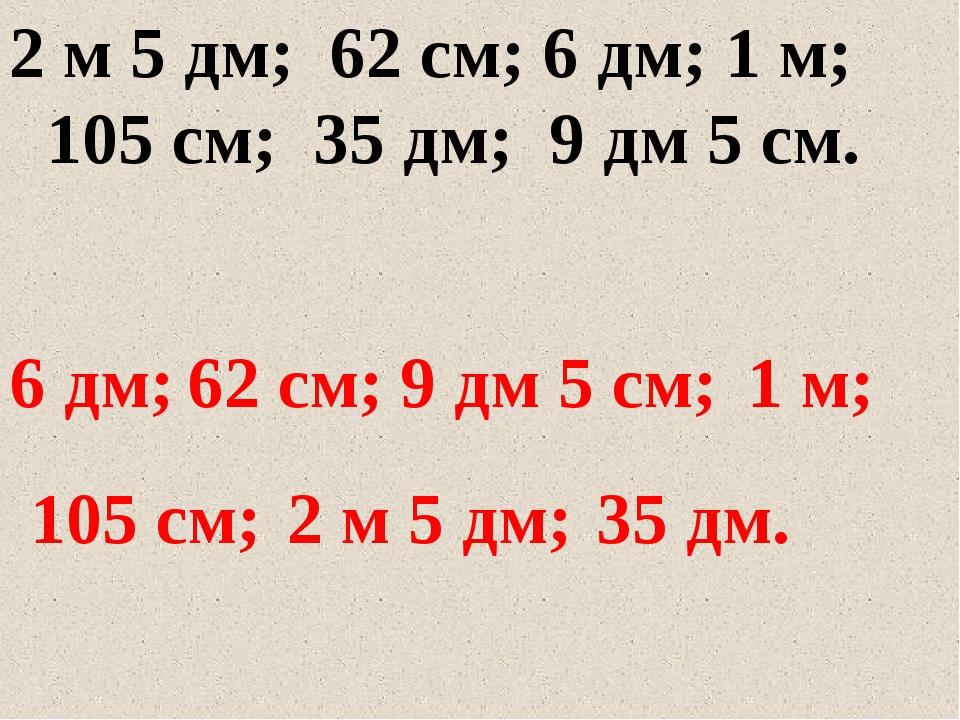 2 м 5 дм; 62 см; 6 дм; 1 м; 105 см; 35 дм; 9 дм 5 см. 6 дм; 62 см; 9 дм 5 см;...