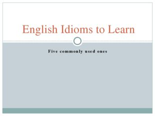 Five commonly used ones English Idioms to Learn