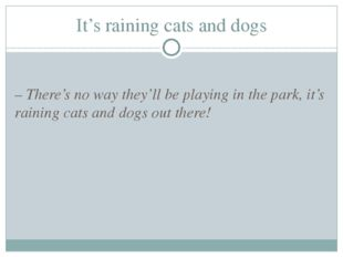 It's raining cats and dogs – There's no way they'll be playing in the park, i