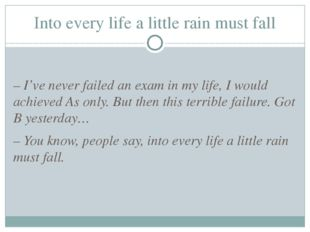 Into every life a little rain must fall – I've never failed an exam in my lif