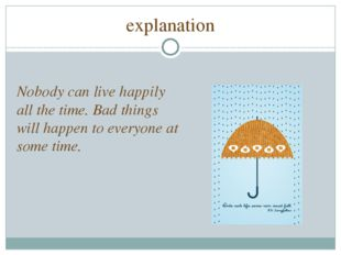 explanation Nobody can live happily all the time. Bad things will happen to e