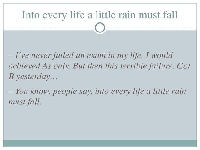 Into every life a little rain must fall – I've never failed an exam in my lif...