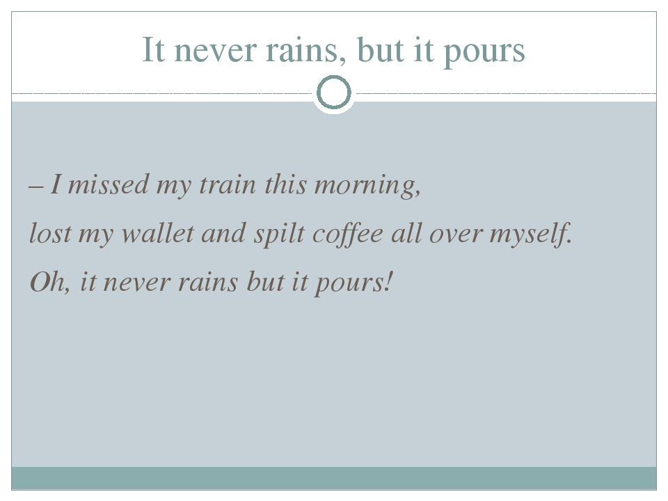 It never rains, but it pours – I missed my train this morning, lost my wallet...