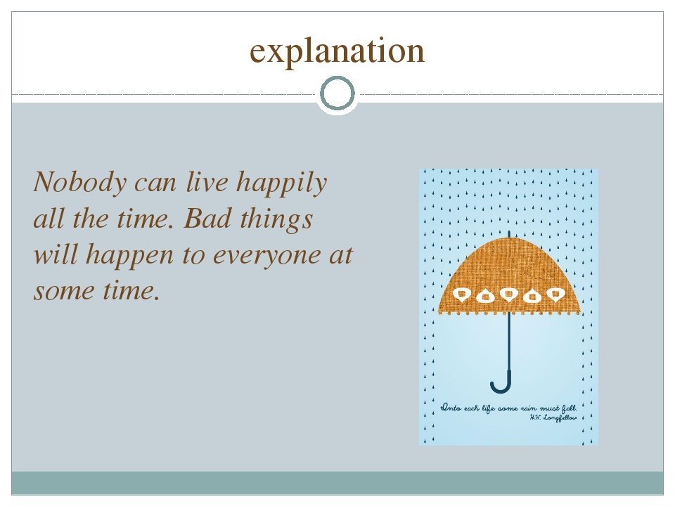 explanation Nobody can live happily all the time. Bad things will happen to e...