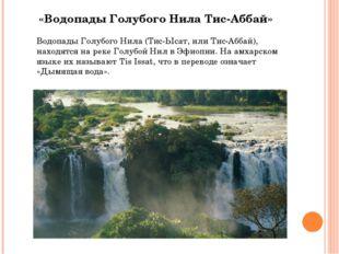 «Водопады Голубого Нила Тис-Аббай» Водопады Голубого Нила (Тис-Ысат, или Тис