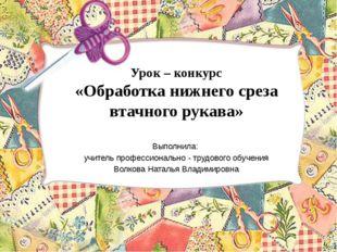 Урок – конкурс «Обработка нижнего среза втачного рукава» Выполнила: учитель п