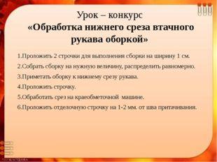 Урок – конкурс «Обработка нижнего среза втачного рукава оборкой» 1.Проложить