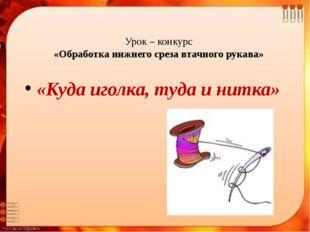 Урок – конкурс «Обработка нижнего среза втачного рукава» «Куда иголка, туда и