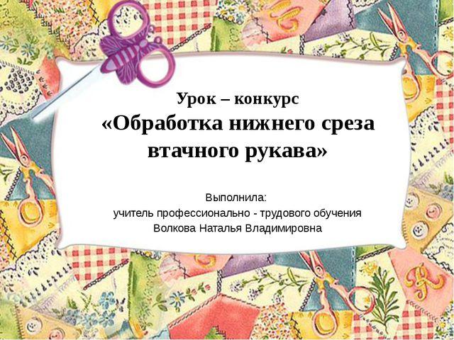 Урок – конкурс «Обработка нижнего среза втачного рукава» Выполнила: учитель п...