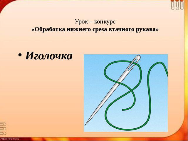 Урок – конкурс «Обработка нижнего среза втачного рукава» Иголочка
