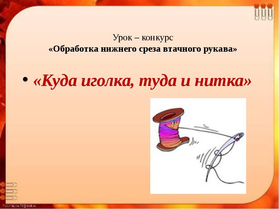 Урок – конкурс «Обработка нижнего среза втачного рукава» «Куда иголка, туда и...