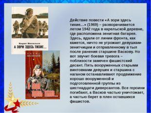 Действие повести «А зори здесь тихие…» (1969) – разворачивается летом 1942 г