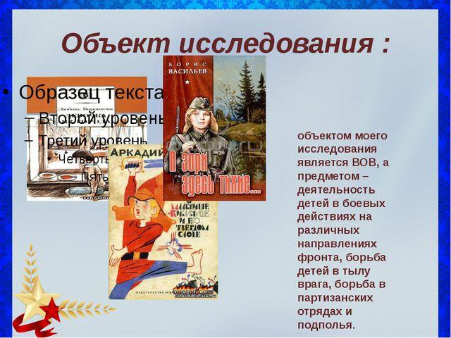Объект исследования : объектом моего исследования является ВОВ, а предметом –...