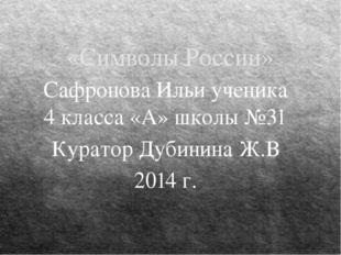 «Символы России» Сафронова Ильи ученика 4 класса «А» школы №31 Куратор Дубини
