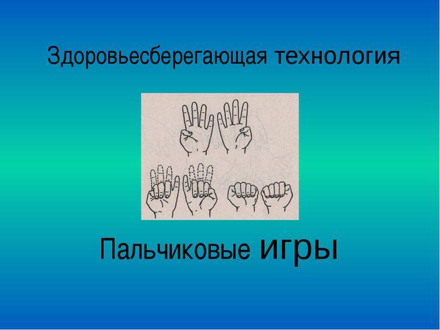 Здоровьесберегающая технология Пальчиковые игры