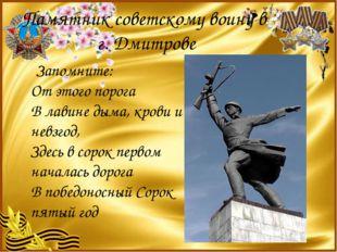 Памятник советскому воину в г. Дмитрове Запомните: От этого порога В лавине д