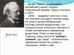 Дж.Дж.Томсон - выдающийся английский ученый, лауреат Нобелевской премии, откр
