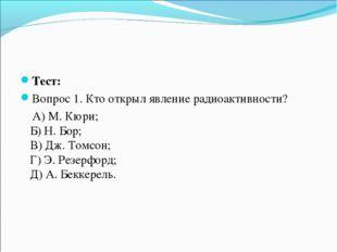 Тест: Вопрос 1. Кто открыл явление радиоактивности? А) М. Кюри; Б) Н. Бор; В)