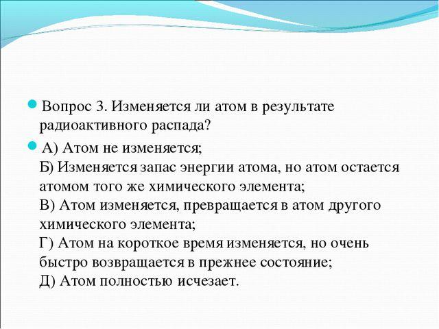 Вопрос 3. Изменяется ли атом в результате радиоактивного распада? А) Атом не...